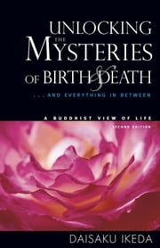 Unlocking the Mysteries of Birth & Death - . . . And Everything in Between, A Buddhist View Life ebook by Daisaku Ikeda