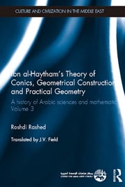 Ibn al-Haytham's Theory of Conics, Geometrical Constructions and Practical Geometry - A History of Arabic Sciences and Mathematics Volume 3 ebook by Roshdi Rashed