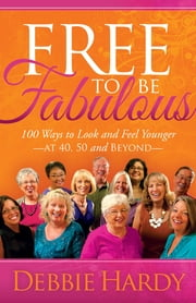 Free to Be Fabulous - 100 Ways to Look and Feel Younger—AT 40, 50 and BEYOND ebook by Debbie Hardy