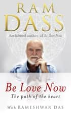 Be Love Now - The Path of the Heart ebook by Ram Dass