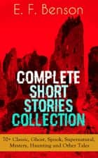 E. F. Benson: Complete Short Stories Collection: 70+ Classic, Ghost, Spook, Supernatural, Mystery, Haunting and Other Tales ebook by E. F. Benson