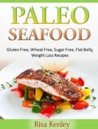 Paleo Seafood: Gluten Free, Wheat Free, Sugar Free, Flat Belly, Weight Loss Recipes ebook by Risa Kenley