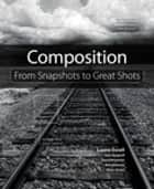 Composition: From Snapshots to Great Shots - From Snapshots to Great Shots ebook by Laurie S. Excell