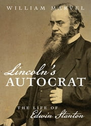 Lincoln's Autocrat - The Life of Edwin Stanton ebook by William Marvel