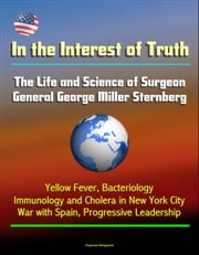 In the Interest of Truth: The Life and Science of Surgeon General George Miller Sternberg - Yellow Fever, Bacteriology, Immunology and Cholera in New York City, War with Spain, Progressive Leadership ebook by Progressive Management