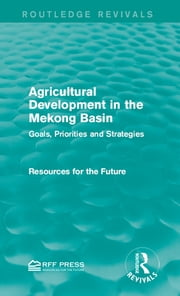 Agricultural Development in the Mekong Basin - Goals, Priorities and Strategies ebook by Resources for the Future
