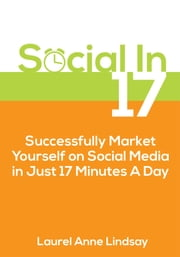 Social In 17: Successfully Market Yourself on Social Media in Just 17 Minutes a Day ebook by Laurel Anne Lindsay