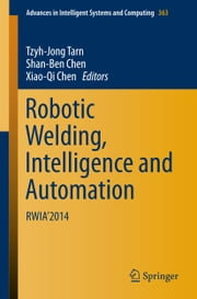 Robotic Welding, Intelligence and Automation - RWIA'2014 ebook by Tzyh-Jong Tarn, Shan-Ben Chen, Xiao-Qi Chen