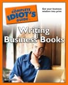 The Complete Idiot's Guide to Writing Business Books ebook by Bert Holtje