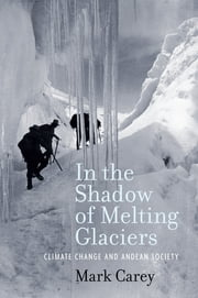 In the Shadow of Melting Glaciers - Climate Change and Andean Society ebook by Mark Carey