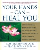 Your Hands Can Heal You - Pranic Healing Energy Remedies to Boost Vitality and Speed Recovery from Common Health Problems ebook by Master Stephen Co, Eric B. Robins, M.D.,...