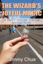 The Wizard's Joyful Magic - 33 Happy Dreams Positive Affirmations! ebook by Jimmy Chua