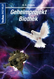 Space-Thriller 3: Geheimprojekt Biothek - PERRY RHODAN Space-Thriller – die Verbindung aus realitätsnaher Science Fiction und spannendem Krimi ebook by H.G. Francis