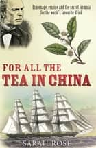 For All the Tea in China - Espionage, Empire and the Secret Formula for the World's Favourite Drink ebook by Sarah Rose