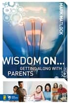 Wisdom On ... Getting Along with Parents ebook by Mark Matlock