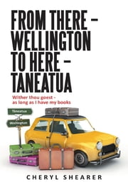 From There – Wellington To Here – Taneatua - Wither thou goest - as long as I have my books ebook by Cheryl Shearer