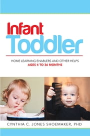 Infant - Toddler - Home Learning Enablers and Other Helps | Ages 4 to 36 Months ebook by Cynthia C. Jones Shoemaker, PhD