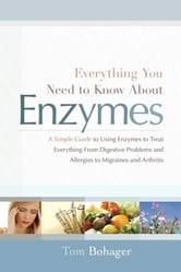 Everything You Need To Know About Enzymes ebook by Tom Bohagar