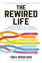 The Rewired Life - Creating a Better Life through Self-Care and Emotional Awareness eBook by Erica Spiegelman