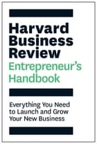 The Harvard Business Review Entrepreneur's Handbook - Everything You Need to Launch and Grow Your New Business ebook by Harvard Business Review