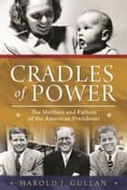 Cradles of Power - The Mothers and Fathers of the American Presidents ebook by Harold I. Gullan