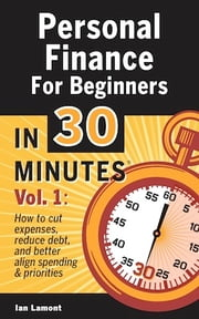 Personal Finance For Beginners In 30 Minutes, Volume 1 - How to cut expenses, reduce debt, and better align spending & priorities ebook by Ian Lamont