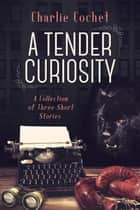 A Tender Curiosity ebook by Charlie Cochet