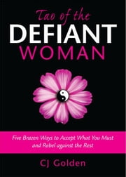 Tao of the Defiant Woman - Five Brazen Ways to Accept What You Must and Rebel Against the Rest ebook by CJ Golden