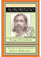 The Essential Aurobindo - Writings of Sri Aurobindo ebook by Robert McDermott