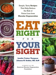 Eat Right for Your Sight - Simple, Tasty Recipes that Help Reduce the Risk of Vision Loss from Macular Degeneration ebook by Jennifer Trainer Thompson,Johanna M. Seddon MD, ScM,The American Macular Degeneration Foundation