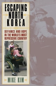 Escaping North Korea - Defiance and Hope in the World's Most Repressive Country ebook by Mike Kim