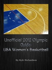 Unofficial 2012 Olympic Guides: USA Women's Basketball ebook by Kyle Richardson