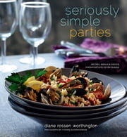 Seriously Simple Parties - Recipes, Menus & Advice for Effortless Entertaining ebook by Diane Rossen Worthington,Yvonne Duivenvoorden