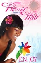 Flower In My Hair ebook by E. N. Joy