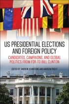 US Presidential Elections and Foreign Policy - Candidates, Campaigns, and Global Politics from FDR to Bill Clinton ebook by Andrew Johnstone, Andrew Priest, Andrew Johnstone,...