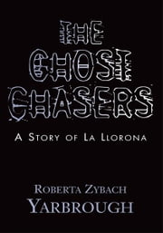 The Ghost Chasers - A Story of La Llorona ebook by Roberta Zybach Yarbrough