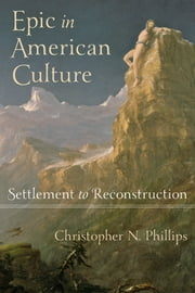 Epic in American Culture - Settlement to Reconstruction ebook by Christopher N. Phillips