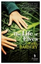 The Life of Elves ebook by Muriel Barbery, Alison Anderson