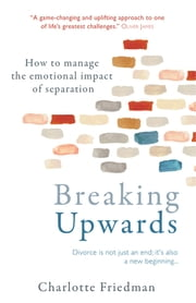 Breaking Upwards - How to manage the emotional impact of separation ebook by Charlotte Friedman