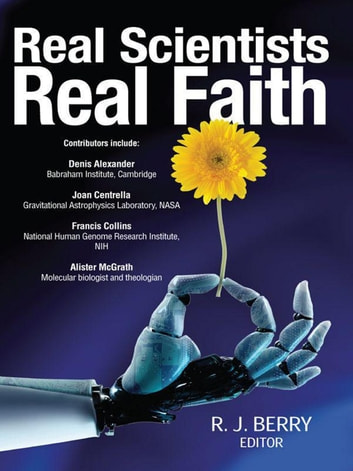 Real Scientists, Real Faith - 17 leading scientists reveal the harmony between their science and their faith ebook by R J Berry