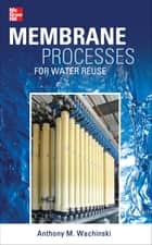 Membrane Processes for Water Reuse ebook by Anthony Wachinski