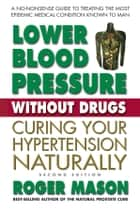 Lower Blood Pressure Without Drugs, Second Edition - Curing Your Hypertension Naturally ebook by Roger Mason