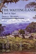 The Waiting Land: A Spell in Nepal ebook by Dervla Murphy
