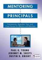 Mentoring Principals - Frameworks, Agendas, Tips, and Case Stories for Mentors and Mentees ebook by Paul G. Young, Mr. Jeromey M. Sheets, Mr. Dustin D. Knight