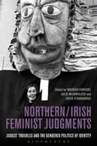 Northern / Irish Feminist Judgments - Judges' Troubles and the Gendered Politics of Identity ebook by Máiréad Enright, Dr Julie McCandless, Dr Aoife O'Donoghue