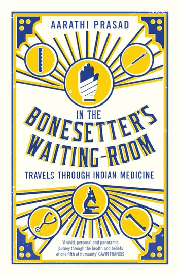 In the Bonesetter's Waiting Room - Travels Through Indian Medicine ebook by Aarathi Prasad