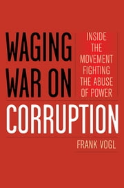 Waging War on Corruption - Inside the Movement Fighting the Abuse of Power ebook by Frank Vogl