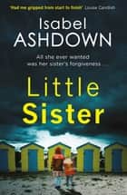 Little Sister - A page-turning crime thriller about family secrets ebook by Isabel Ashdown