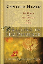 Dwelling in His Presence / 30 Days of Intimacy with God - A Devotional for Today's Woman ebook by Cynthia Heald