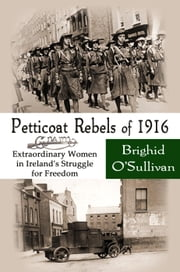 Petticoat Rebels of 1916, Extraordinary Women in Ireland's Struggle for Freedom ebook by Brighid O'Sullivan